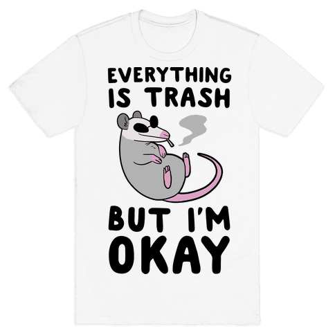 Everything is Trash, But I'm Okay Mens T-Shirt