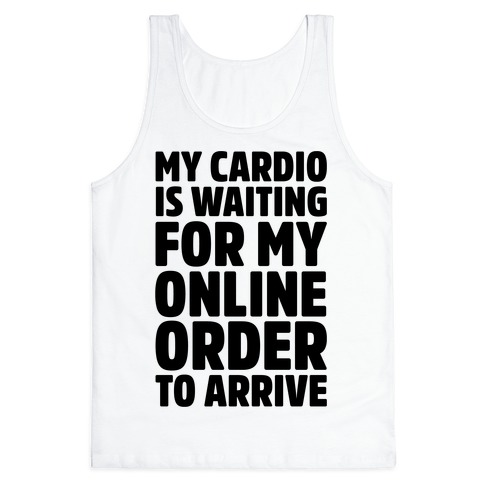 36794a8b7 My Cardio Is Waiting For My Online Order To Arrive Tank Top | LookHUMAN