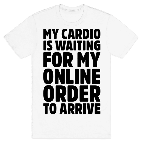 My Cardio Is Waiting For My Online Order To Arrive  Mens T-Shirt