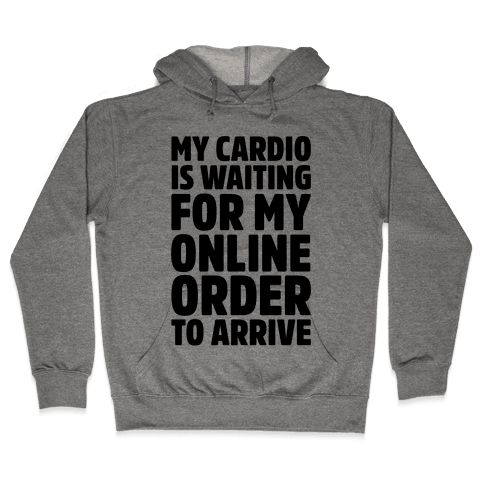 My Cardio Is Waiting For My Online Order To Arrive  Hooded Sweatshirt