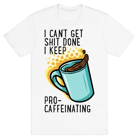 I Can't Get Shit Done I Keep Pro-Caffeinating T-Shirt