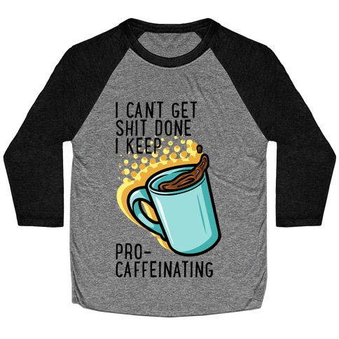 I Can't Get Shit Done I Keep Pro-Caffeinating Baseball Tee