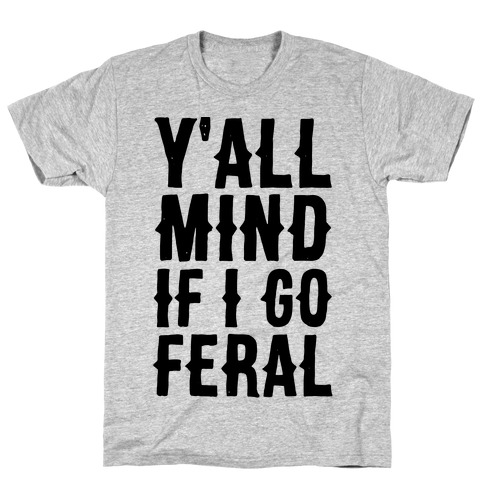 Y'all Mind if I Go Feral T-Shirt