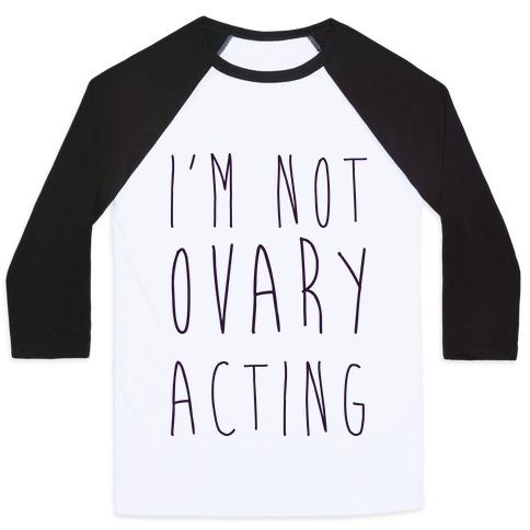 I'm not Ovary-acting Baseball Tee