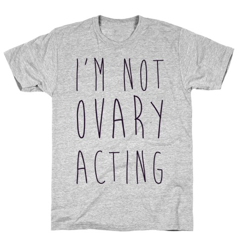 I'm not Ovary-acting T-Shirt