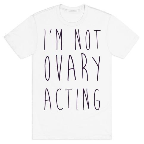 I'm not Ovary-acting T-Shirt
