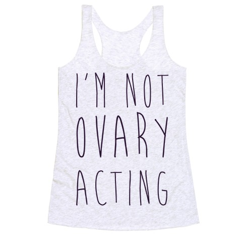 I'm not Ovary-acting Racerback Tank Top