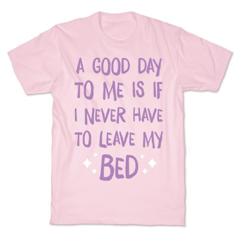 A Good Day To Me Is If I Never Have To Leave My Bed T-Shirt