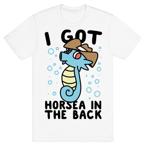I Got Horsea in the Back T-Shirt