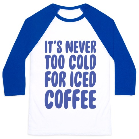 It's Never Too Cold for Iced Coffee Baseball Tee