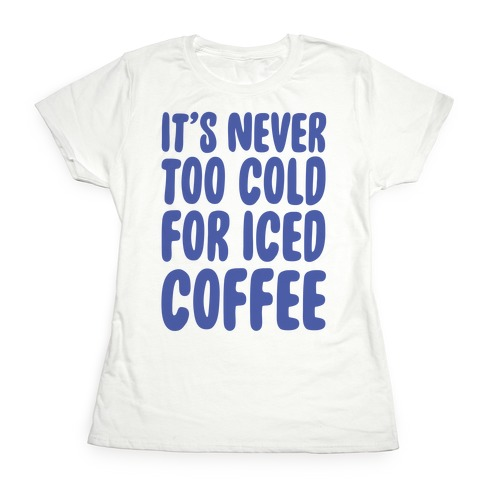 It's Never Too Cold for Iced Coffee Womens T-Shirt