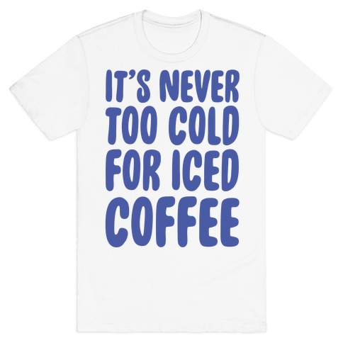 It's Never Too Cold for Iced Coffee T-Shirt