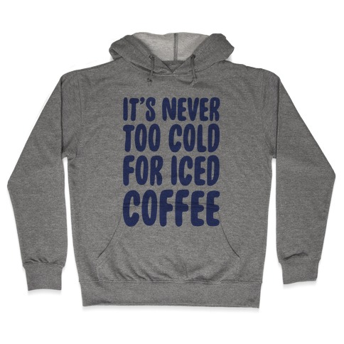 It's Never Too Cold for Iced Coffee Hooded Sweatshirt
