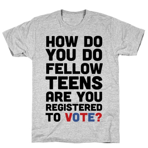 How Do You Do Fellow Teens Are You Registered To Vote T-Shirt