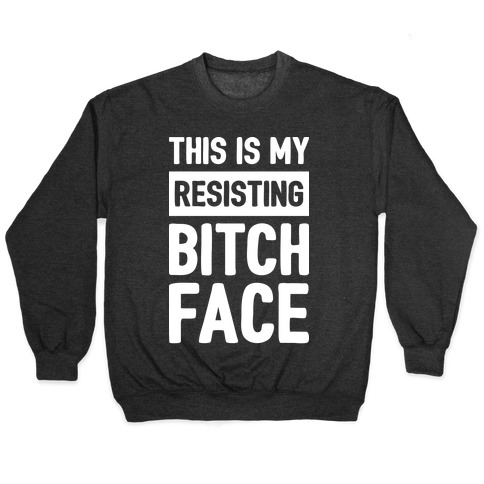 This Is My Resisting Bitch Face Pullover