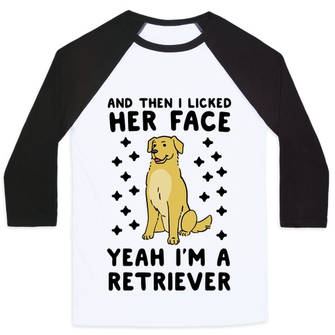 Then I licked her face, I'm a Retriever  Baseball Tee