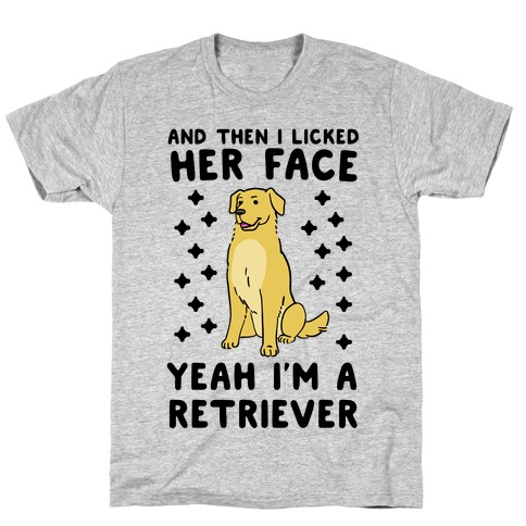 Then I licked her face, I'm a Retriever T-Shirt