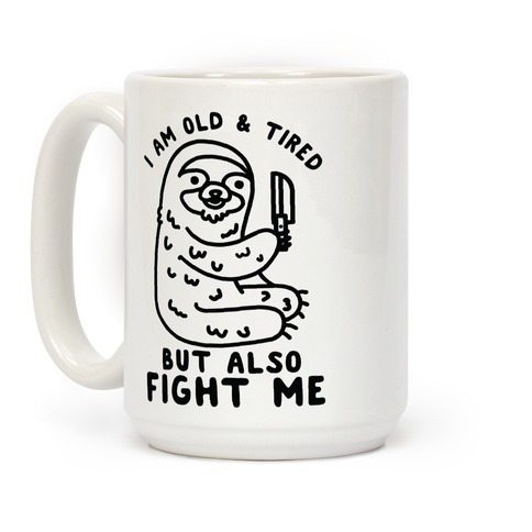 I Am Old and Tired But Also Fight Me Coffee Mug