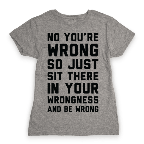 No You're Wrong So Just Sit There In Your Wrongness And Be Wrong Womens T-Shirt