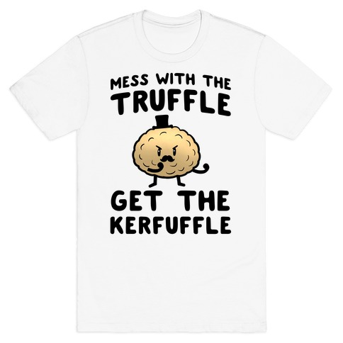 Mess with the Truffle get the Kerfuffle T-Shirt