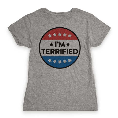 I'm Terrified Political Button Womens T-Shirt