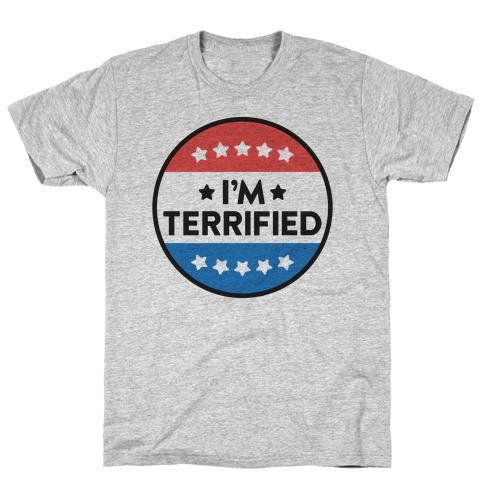 I'm Terrified Political Button T-Shirt
