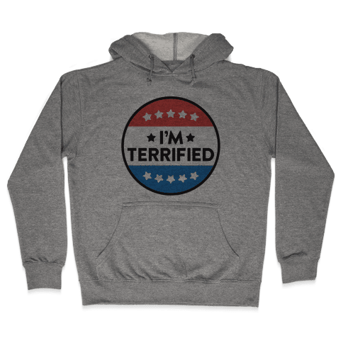 I'm Terrified Political Button Hooded Sweatshirt