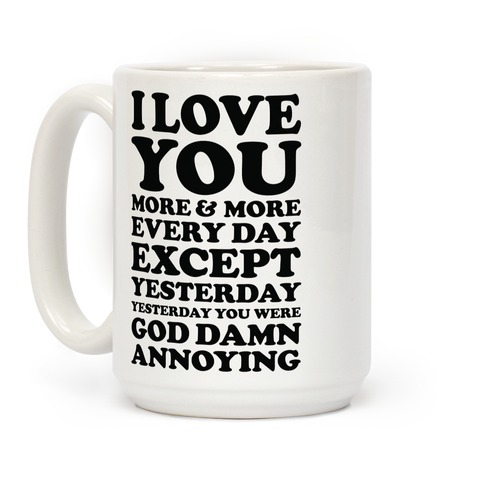 I Love You More Every Day Except Yesterday Yesterday You Were God Damn Annoying Coffee Mug