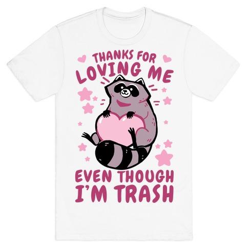Thanks For Loving Me Even Though I'm Trash T-Shirt