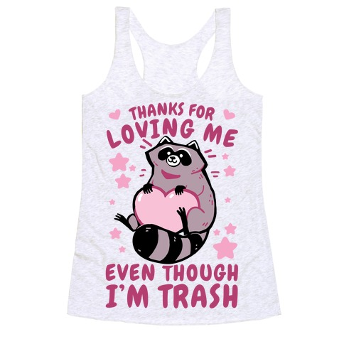 Thanks For Loving Me Even Though I'm Trash Racerback Tank Top