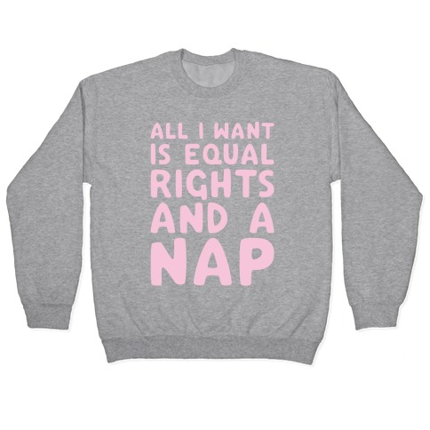 All I Want Is Equal Rights And A Nap Pullover
