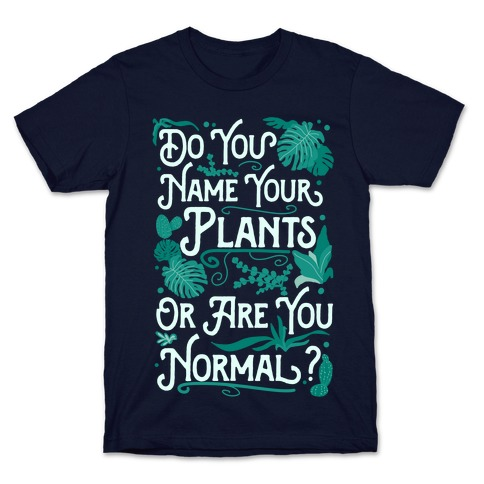 Do You Name Your Plants or Are You Normal? T-Shirt