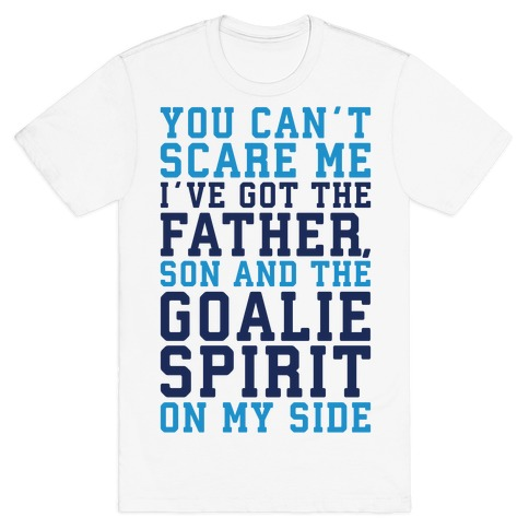 You Can't Scare Me I've Got The Father Song And The Goalie Spirit On My Side T-Shirt