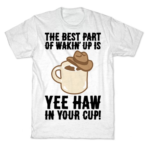 The Best Part of Wakin' Up Is Yee Haw In Your Cup Parody T-Shirt