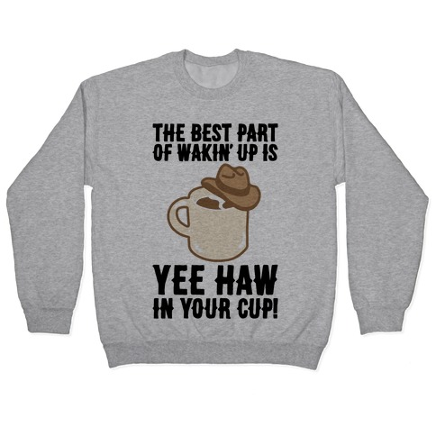 The Best Part of Wakin' Up Is Yee Haw In Your Cup Parody Pullover