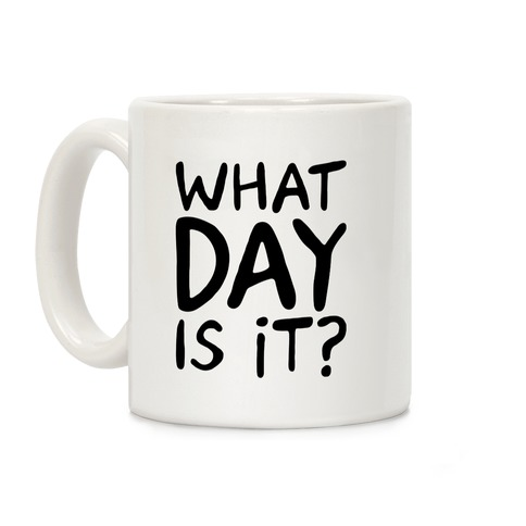 What Day Is It  Coffee Mug