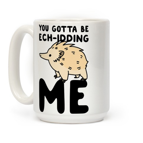 You Gotta Be Ech-idding Me Coffee Mug