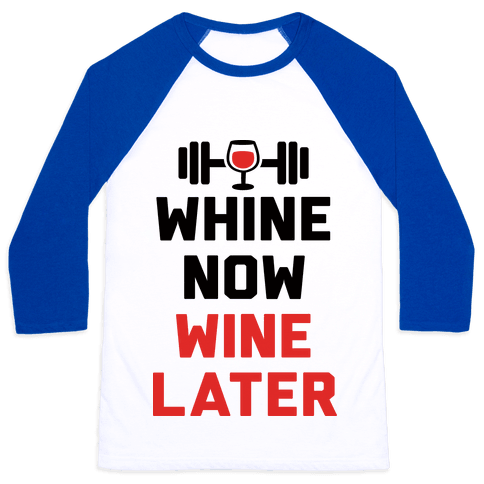 Whine Now Wine Later Baseball Tee