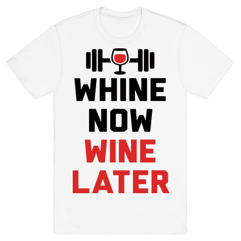 Whine Now Wine Later Mens T-Shirt