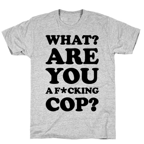 What Are You a F*cking Cop? T-Shirt