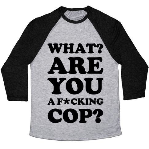 What Are You a F*cking Cop? Baseball Tee