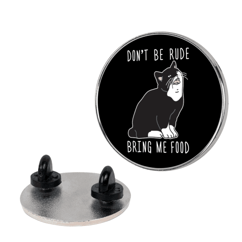 Don't Be Rude, Bring Me Food Cat Pin
