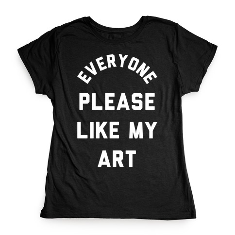 Everyone Please Like My Art Womens T-Shirt