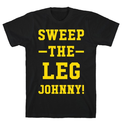 26848ebb8 Sweep The Leg Johnny T-Shirt | LookHUMAN