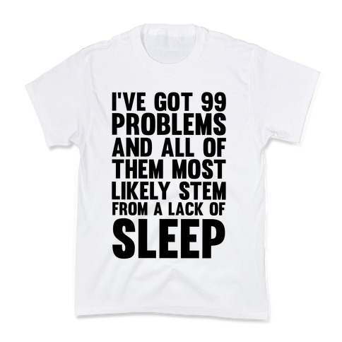 I've Got 99 Problems And All Of Them Most Likely Stem From A Lack Of Sleep Kids T-Shirt