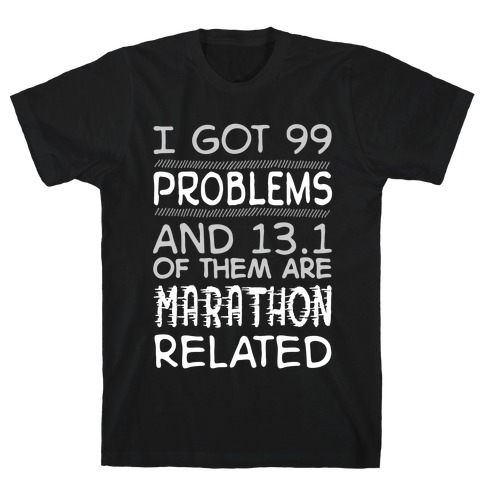 I Got 99 Problems And 13.1 Are Marathon Related T-Shirt