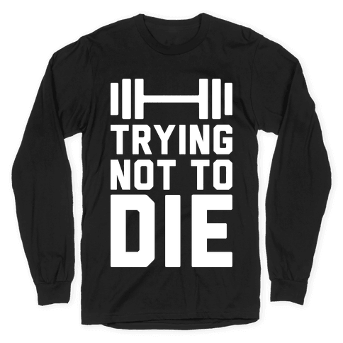 Trying Not To Die Long Sleeve T-Shirt