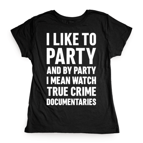 I Like To Party And By Party I Mean Watch True Crime Documentaries Womens T-Shirt