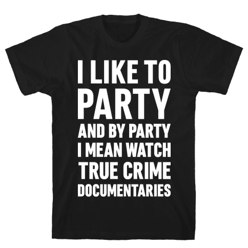 I Like To Party And By Party I Mean Watch True Crime Documentaries Mens T-Shirt
