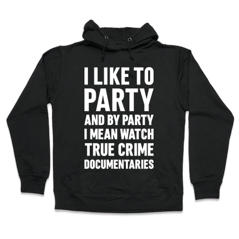 I Like To Party And By Party I Mean Watch True Crime Documentaries Hooded Sweatshirt